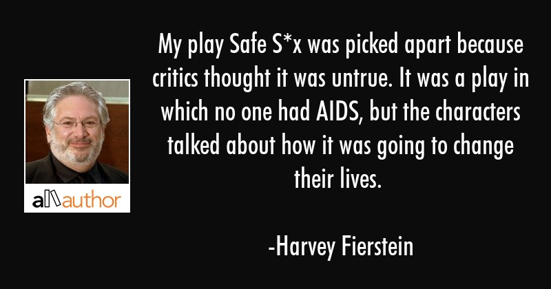My play Safe S*x was picked apart because critics thought it was untrue. It was a play in which no... - Harvey Fierstein Quote