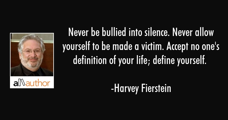 Never be bullied into silence. Never allow yourself to be made a victim. Accept no one\