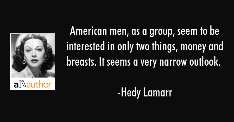 American men, as a group, seem to be interested in only two things, money and breasts. It seems a... - Hedy Lamarr Quote