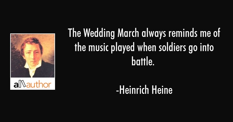 The Wedding March always reminds me of the music played when soldiers go into battle. - Heinrich Heine Quote