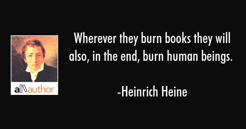 Wherever they burn books they will also, in the end, burn human beings. - Heinrich Heine Quote