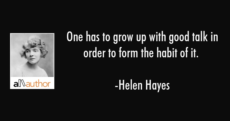 One has to grow up with good talk in order to form the habit of it. - Helen Hayes Quote