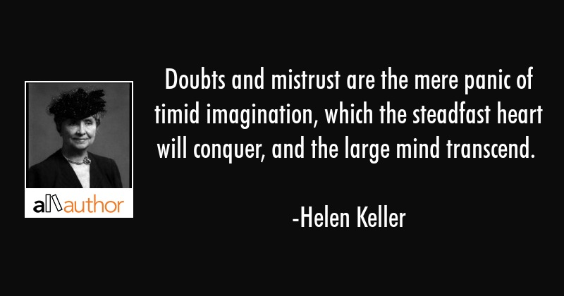 Doubts and mistrust are the mere panic of timid imagination, which the steadfast heart will... - Helen Keller Quote