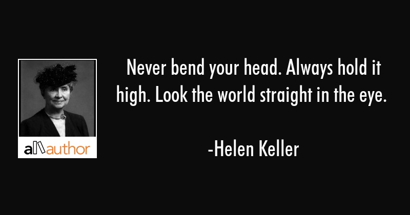 Never bend your head. Always hold it high. Look the world straight in the eye. - Helen Keller Quote