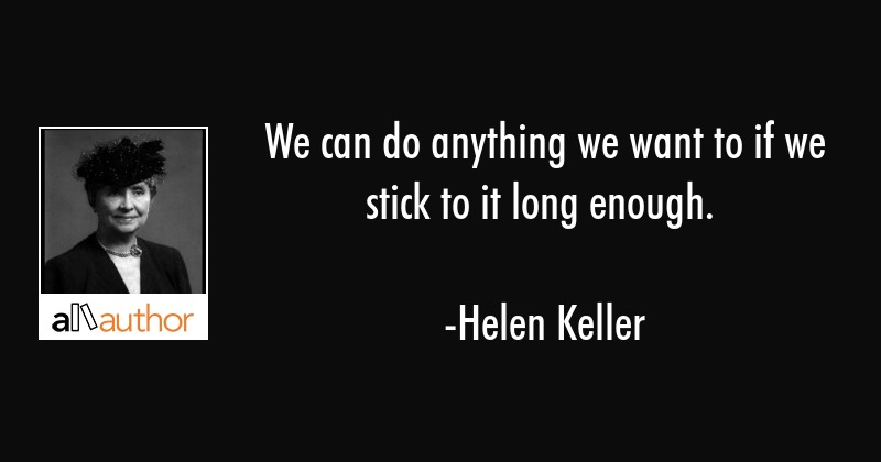 We can do anything we want to if we stick to it long enough. - Helen Keller Quote