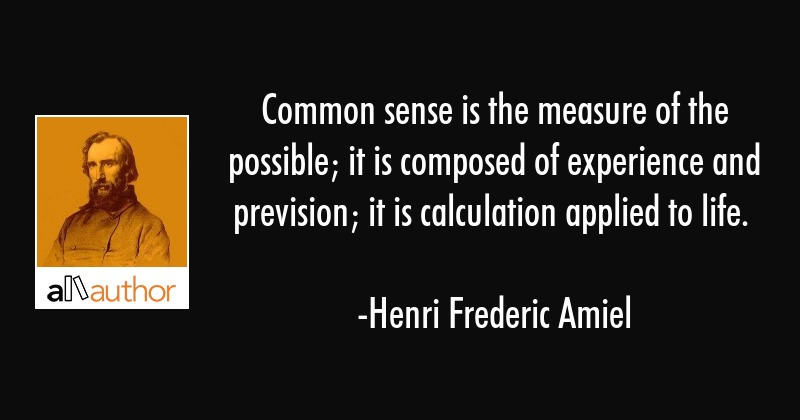 Common sense is the measure of the possible; it is composed of experience and prevision; it is... - Henri Frederic Amiel Quote