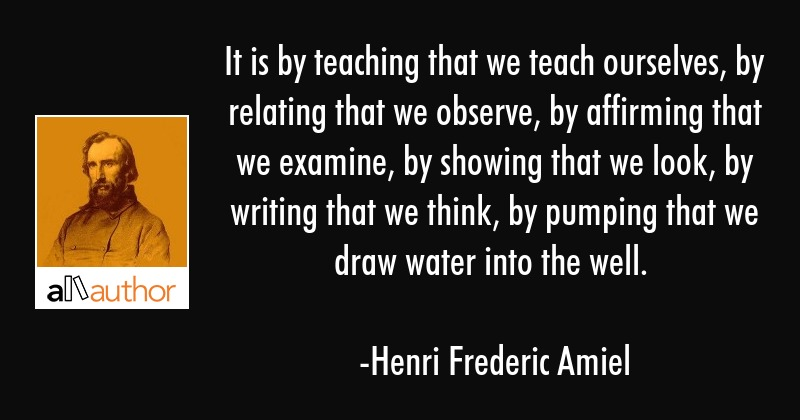 It is by teaching that we teach ourselves, by relating that we observe, by affirming that we... - Henri Frederic Amiel Quote