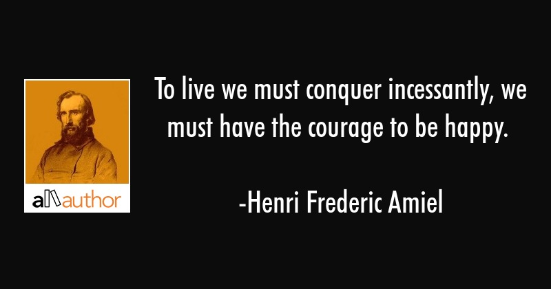 To live we must conquer incessantly, we must have the courage to be happy. - Henri Frederic Amiel Quote