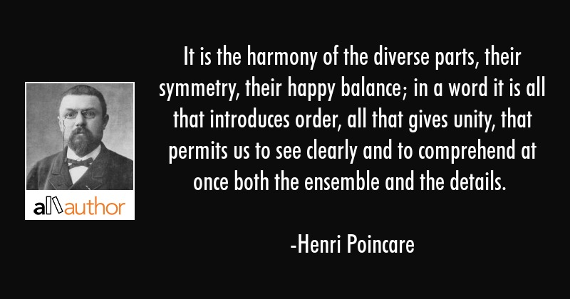 It is the harmony of the diverse parts, their symmetry, their happy balance; in a word it is all... - Henri Poincare Quote