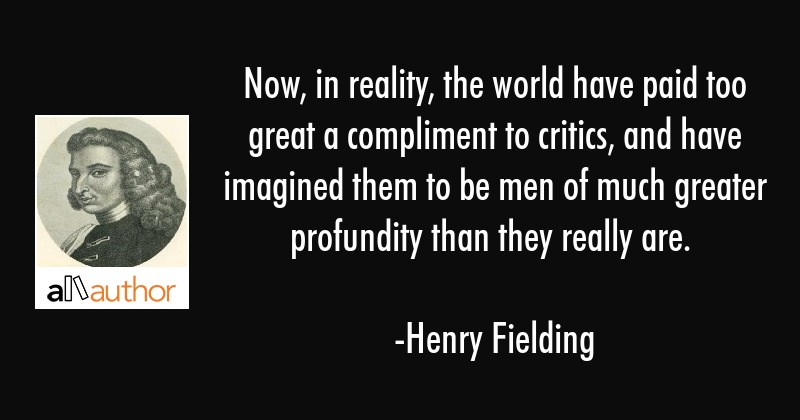 Now, in reality, the world have paid too great a compliment to critics, and have imagined them to... - Henry Fielding Quote