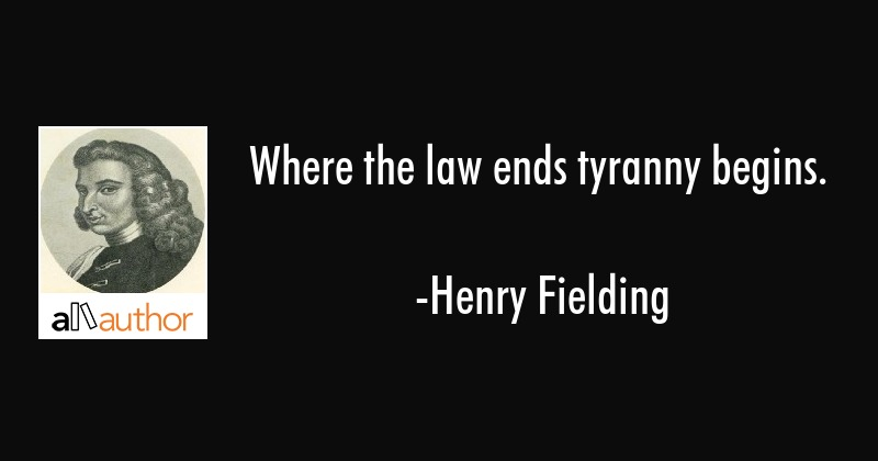 Where the law ends tyranny begins. - Henry Fielding Quote