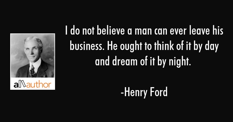 I do not believe a man can ever leave his business. He ought to think of it by day and dream of it... - Henry Ford Quote