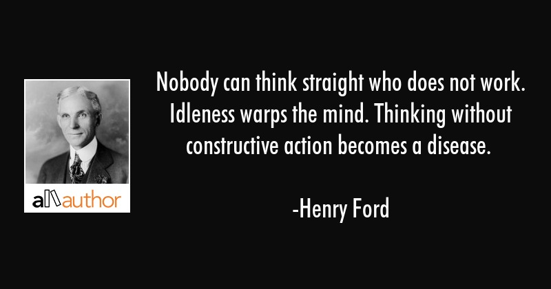 Nobody can think straight who does not work. Idleness warps the mind. Thinking without constructive... - Henry Ford Quote
