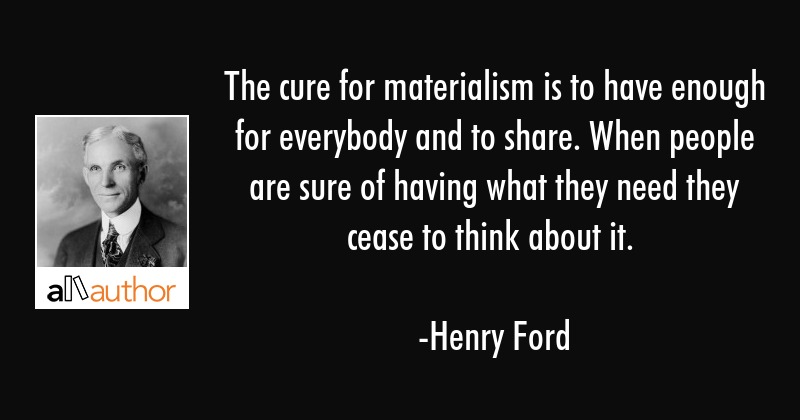 The cure for materialism is to have enough for everybody and to share. When people are sure of... - Henry Ford Quote