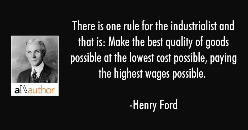 There is one rule for the industrialist and that is: Make the best quality of goods possible at the... - Henry Ford Quote