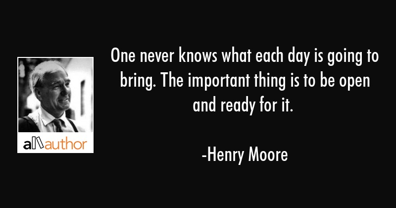 One never knows what each day is going to bring. The important thing is to be open and ready for it. - Henry Moore Quote