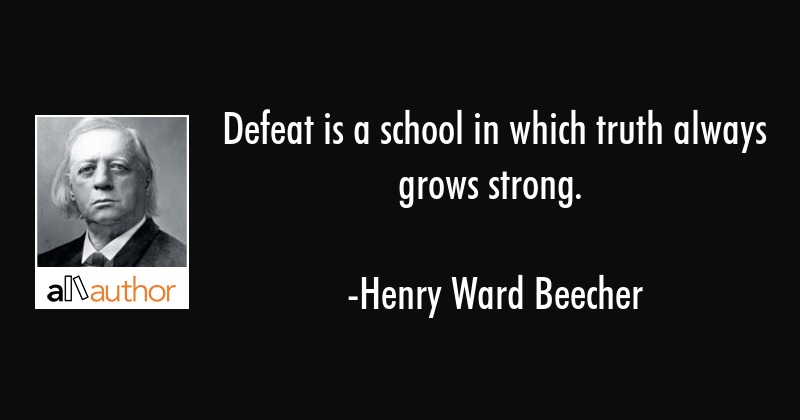 Defeat is a school in which truth always grows strong. - Henry Ward Beecher Quote