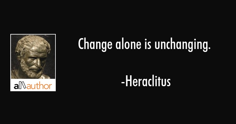 Change alone is unchanging. - Heraclitus Quote