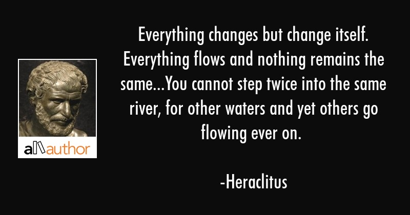 Everything changes but change itself. Everything flows and nothing remains the same...You cannot... - Heraclitus Quote