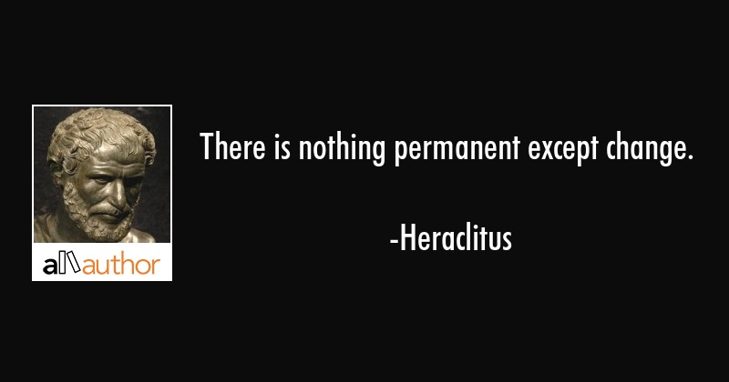 There is nothing permanent except change. - Heraclitus Quote