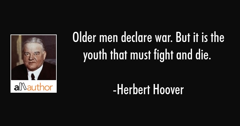 Older men declare war. But it is the youth that must fight and die. - Herbert Hoover Quote