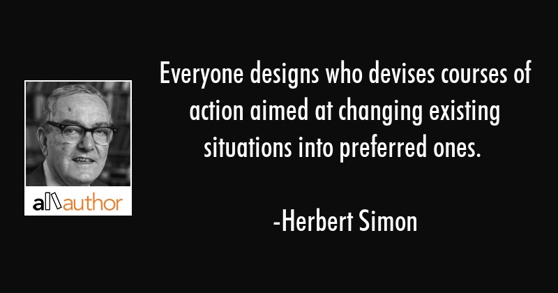 Everyone designs who devises courses of action aimed at changing existing situations into preferred... - Herbert Simon Quote