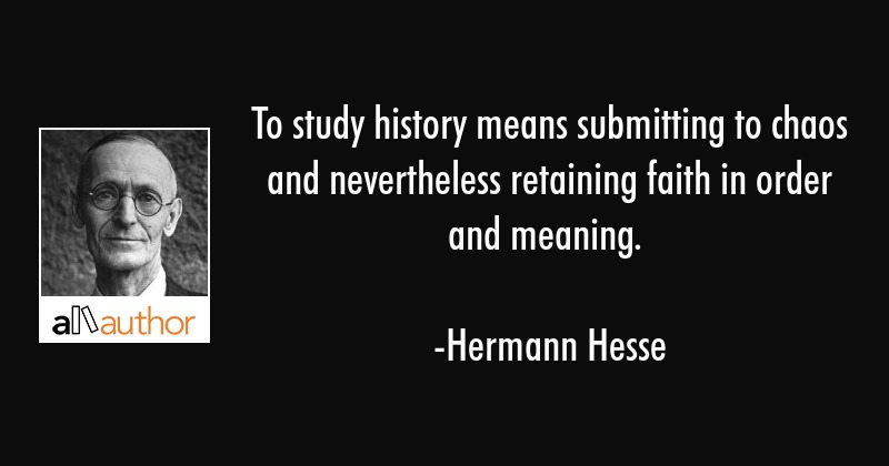 To study history means submitting to chaos and nevertheless retaining faith in order and meaning. - Hermann Hesse Quote