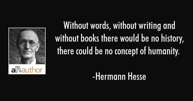 Without words, without writing and without books there would be no history, there could be no... - Hermann Hesse Quote
