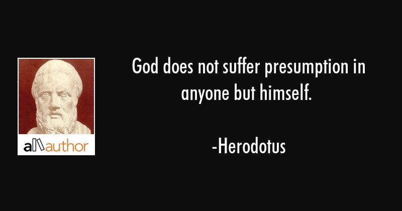 God does not suffer presumption in anyone but himself. - Herodotus Quote