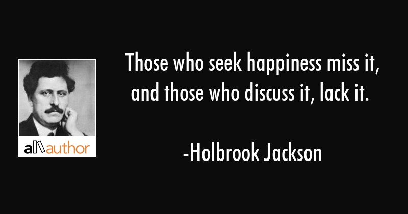 Those Who Seek Happiness Miss It And Those Quote