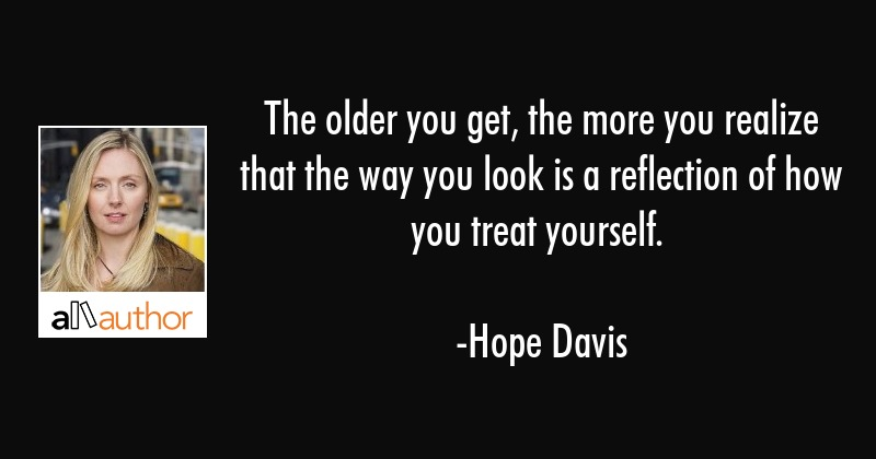 The older you get, the more you realize that the way you look is a reflection of how you treat... - Hope Davis Quote