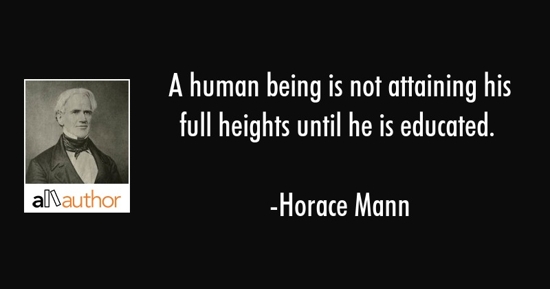A human being is not attaining his full heights until he is educated. - Horace Mann Quote