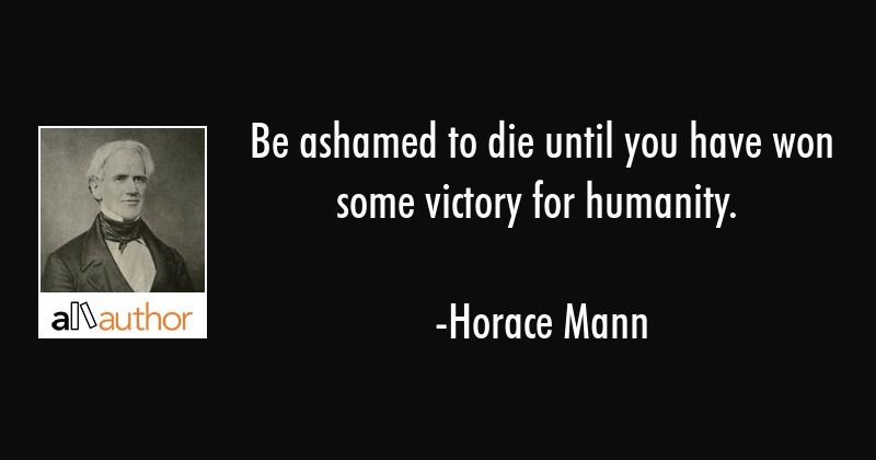 Horace Mann Quotes Cool Be Ashamed To Die Until You Have Won Some Quote