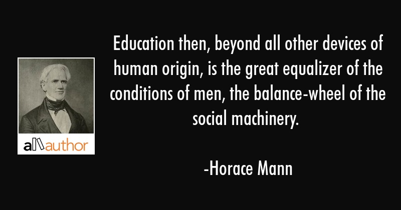 Education then, beyond all other devices of human origin, is the great equalizer of the conditions... - Horace Mann Quote