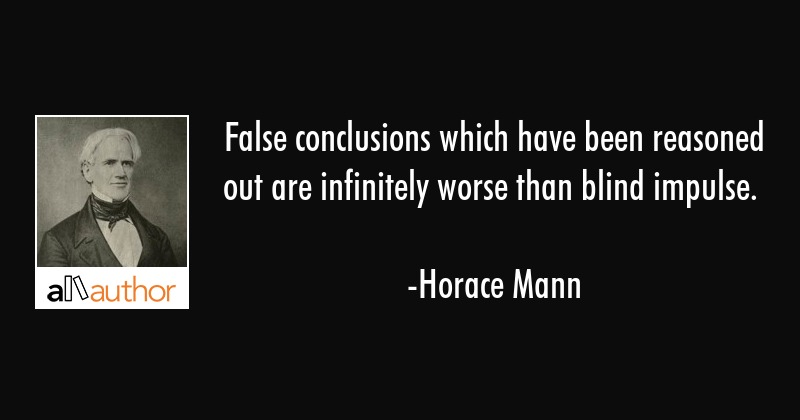 False conclusions which have been reasoned out are infinitely worse than blind impulse. - Horace Mann Quote