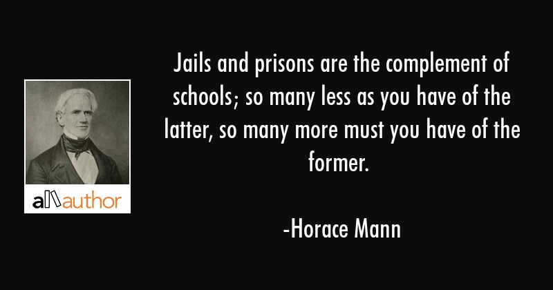 Jails and prisons are the complement of schools; so many less as you have of the latter, so many... - Horace Mann Quote