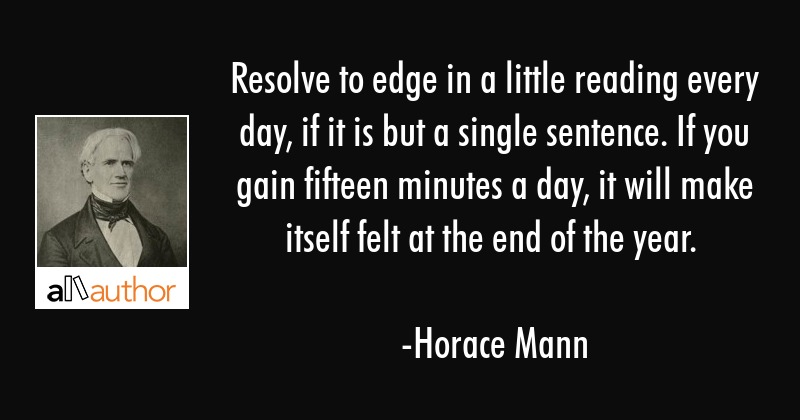 Resolve to edge in a little reading every day, if it is but a single sentence. If you gain fifteen... - Horace Mann Quote