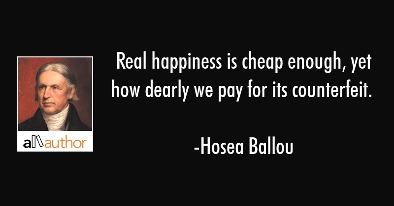 Real happiness is cheap enough, yet how dearly we pay for its counterfeit. - Hosea Ballou Quote