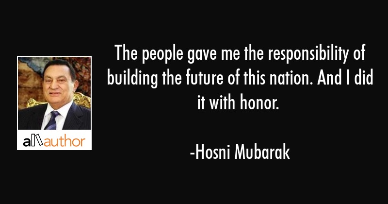 The people gave me the responsibility of building the future of this nation. And I did it with... - Hosni Mubarak Quote