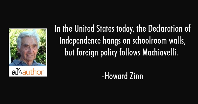In the United States today, the Declaration of Independence hangs on schoolroom walls, but foreign... - Howard Zinn Quote