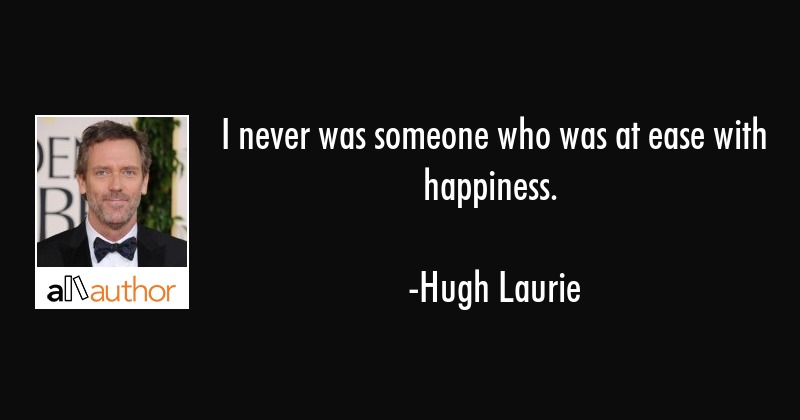 I never was someone who was at ease with happiness. - Hugh Laurie Quote