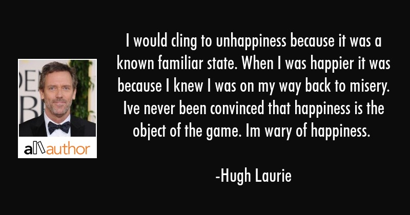 I would cling to unhappiness because it was a known familiar state. When I was happier it was... - Hugh Laurie Quote