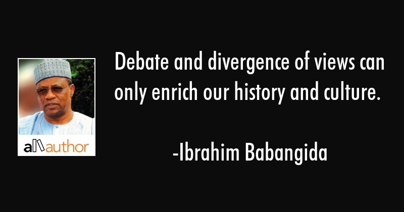 Debate and divergence of views can only enrich our history and culture. - Ibrahim Babangida Quote