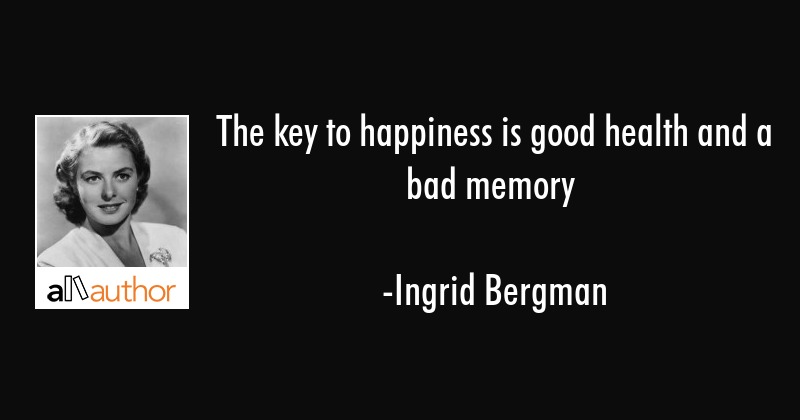The key to happiness is good health and a bad memory - Ingrid Bergman Quote