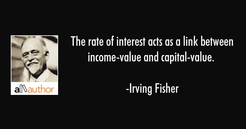 The rate of interest acts as a link between income-value and capital-value. - Irving Fisher Quote