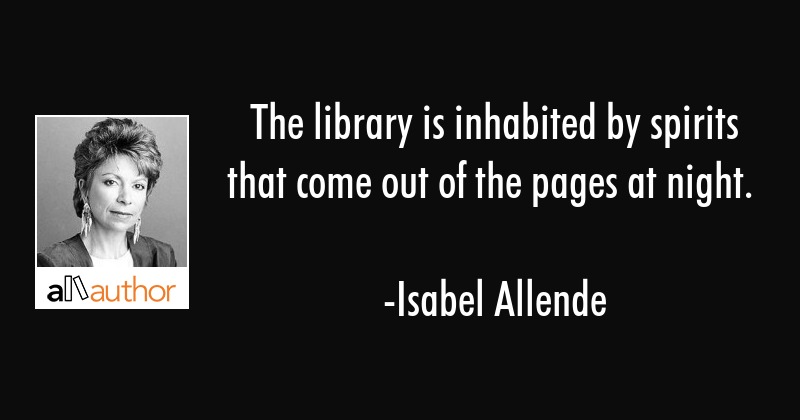 The library is inhabited by spirits that come out of the pages at night. - Isabel Allende Quote
