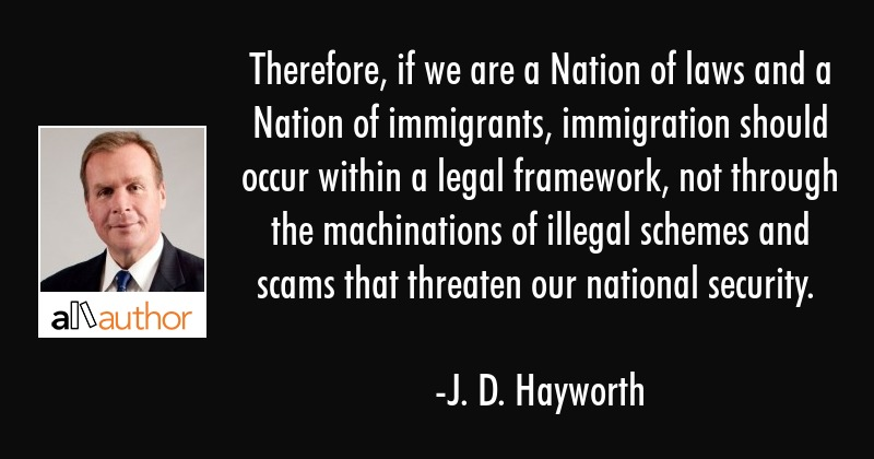 Therefore, if we are a Nation of laws and a Nation of immigrants, immigration should occur within a... - J. D. Hayworth Quote