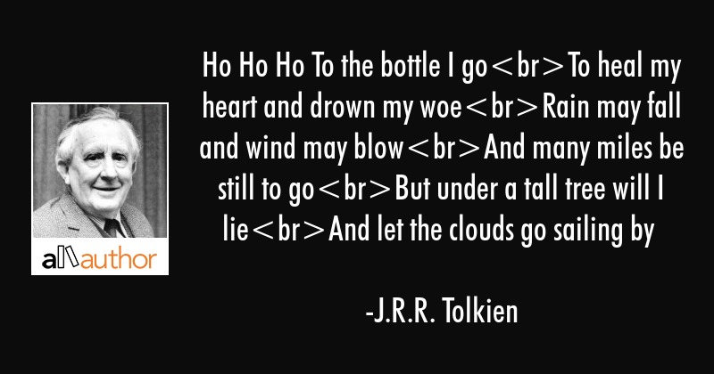 Ho Ho Ho To the bottle I goTo heal my heart and drown my woeRain may fall and wind may blowAnd many... - J.R.R. Tolkien Quote