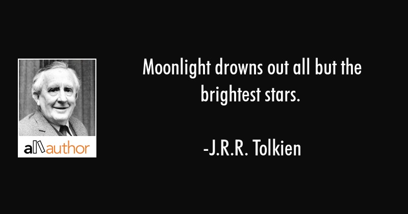 Moonlight drowns out all but the brightest stars. - J.R.R. Tolkien Quote