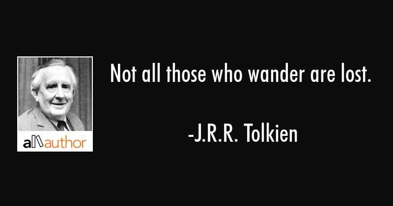 Not all those who wander are lost. - J.R.R. Tolkien Quote